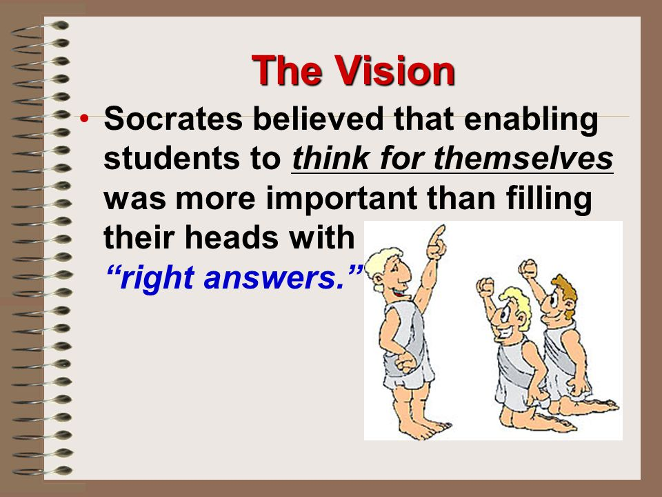 The Vision Socrates believed that enabling students to think for themselves was more important than filling their heads with right answers.