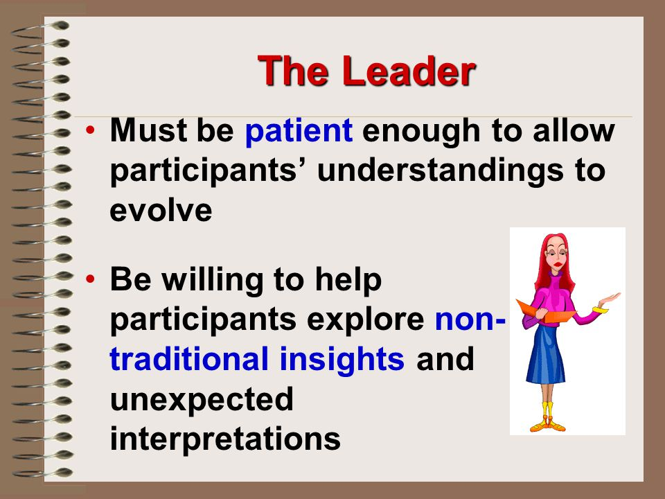 The Leader Must be patient enough to allow participants' understandings to evolve Be willing to help participants explore non- traditional insights and unexpected interpretations