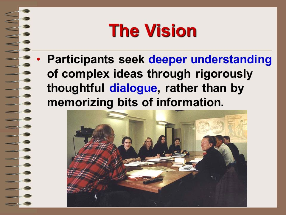 The Vision Participants seek deeper understanding of complex ideas through rigorously thoughtful dialogue, rather than by memorizing bits of information.