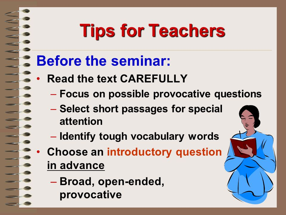 Tips for Teachers Before the seminar: Read the text CAREFULLY – –Focus on possible provocative questions – –Select short passages for special attention – –Identify tough vocabulary words Choose an introductory question in advance – –Broad, open-ended, provocative