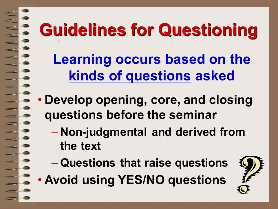 Guidelines for Questioning Learning occurs based on the kinds of questions asked Develop opening, core, and closing questions before the seminar –Non-judgmental and derived from the text –Questions that raise questions Avoid using YES/NO questions