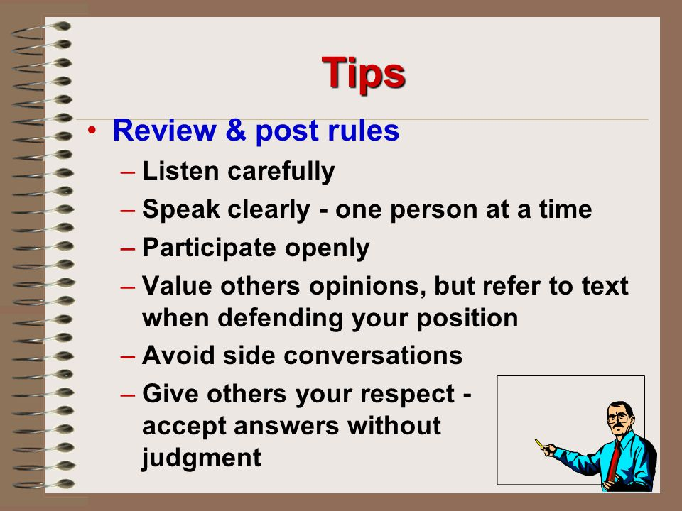 Tips Review & post rules – –Listen carefully – –Speak clearly - one person at a time – –Participate openly – –Value others opinions, but refer to text when defending your position – –Avoid side conversations – –Give others your respect - accept answers without judgment