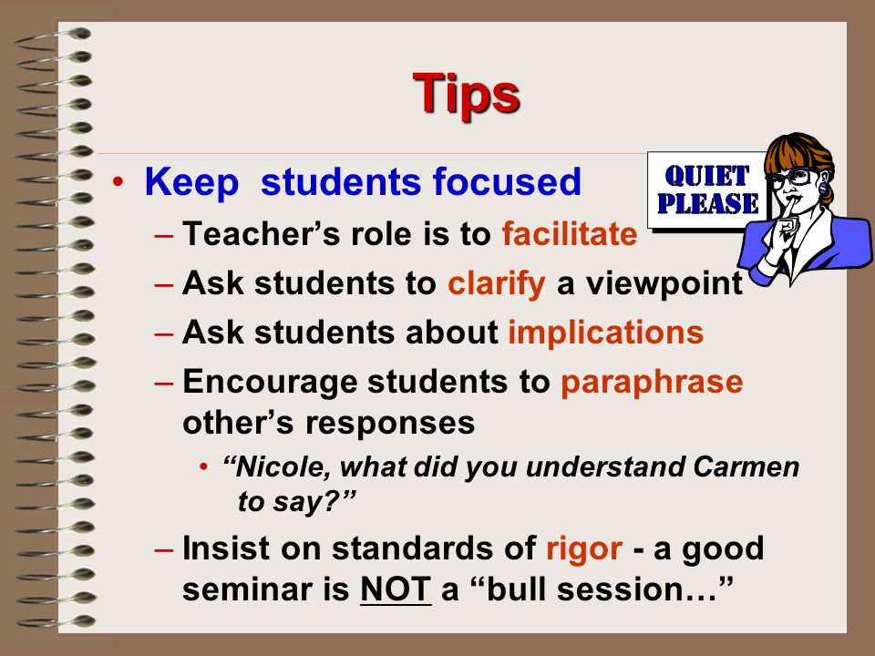 Tips Keep students focused – –Teacher's role is to facilitate – –Ask students to clarify a viewpoint – –Ask students about implications – –Encourage students to paraphrase other's responses Nicole, what did you understand Carmen to say? – –Insist on standards of rigor - a good seminar is NOT a bull session…