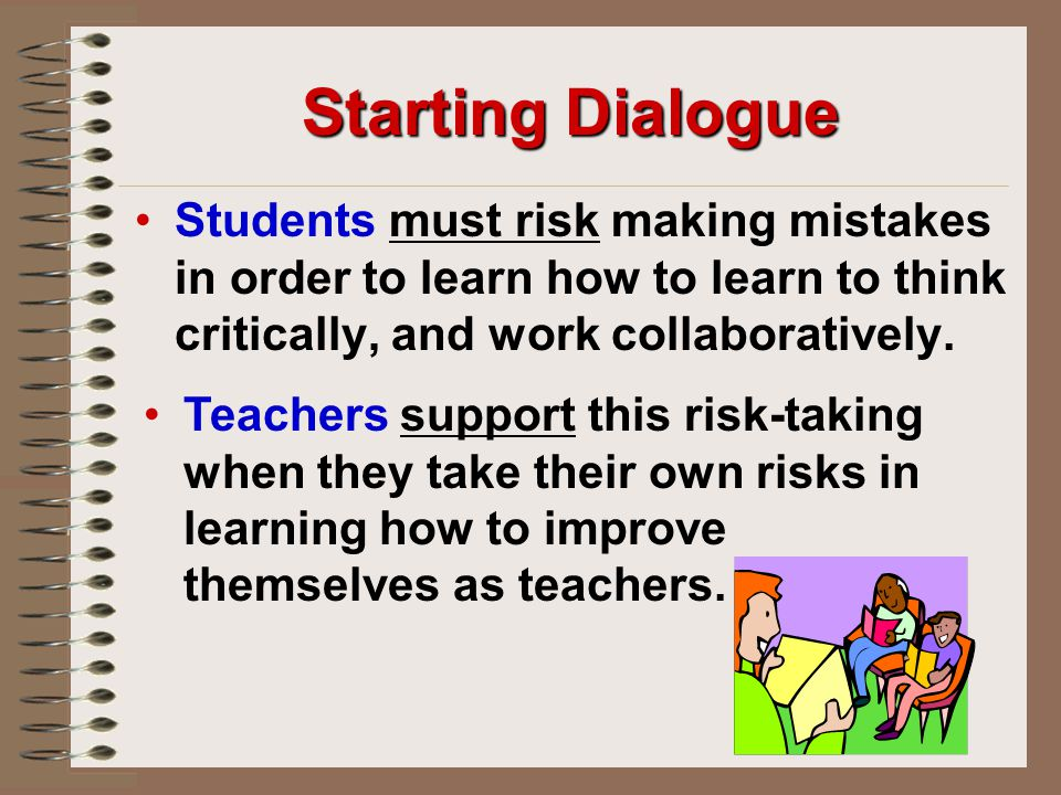 Starting Dialogue Students must risk making mistakes in order to learn how to learn to think critically, and work collaboratively.