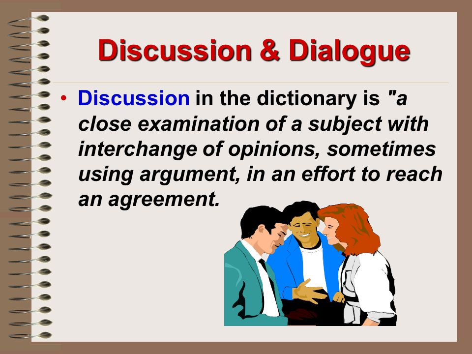 Discussion & Dialogue Discussion in the dictionary is a close examination of a subject with interchange of opinions, sometimes using argument, in an effort to reach an agreement.