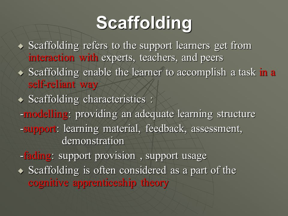 Scaffolding  Scaffolding refers to the support learners get from interaction with experts, teachers, and peers  Scaffolding enable the learner to ac