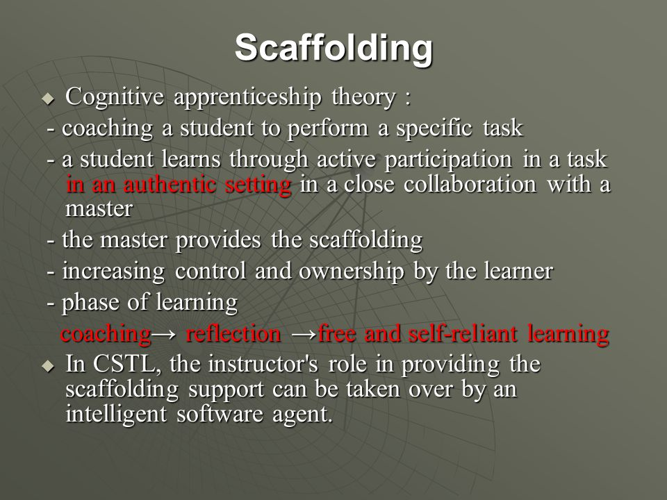 Scaffolding  Cognitive apprenticeship theory : - coaching a student to perform a specific task - coaching a student to perform a specific task - a student learns through active participation in a task in an authentic setting in a close collaboration with a master - a student learns through active participation in a task in an authentic setting in a close collaboration with a master - the master provides the scaffolding - the master provides the scaffolding - increasing control and ownership by the learner - increasing control and ownership by the learner - phase of learning - phase of learning coaching→ reflection →free and self-reliant learning coaching→ reflection →free and self-reliant learning  In CSTL, the instructor s role in providing the scaffolding support can be taken over by an intelligent software agent.