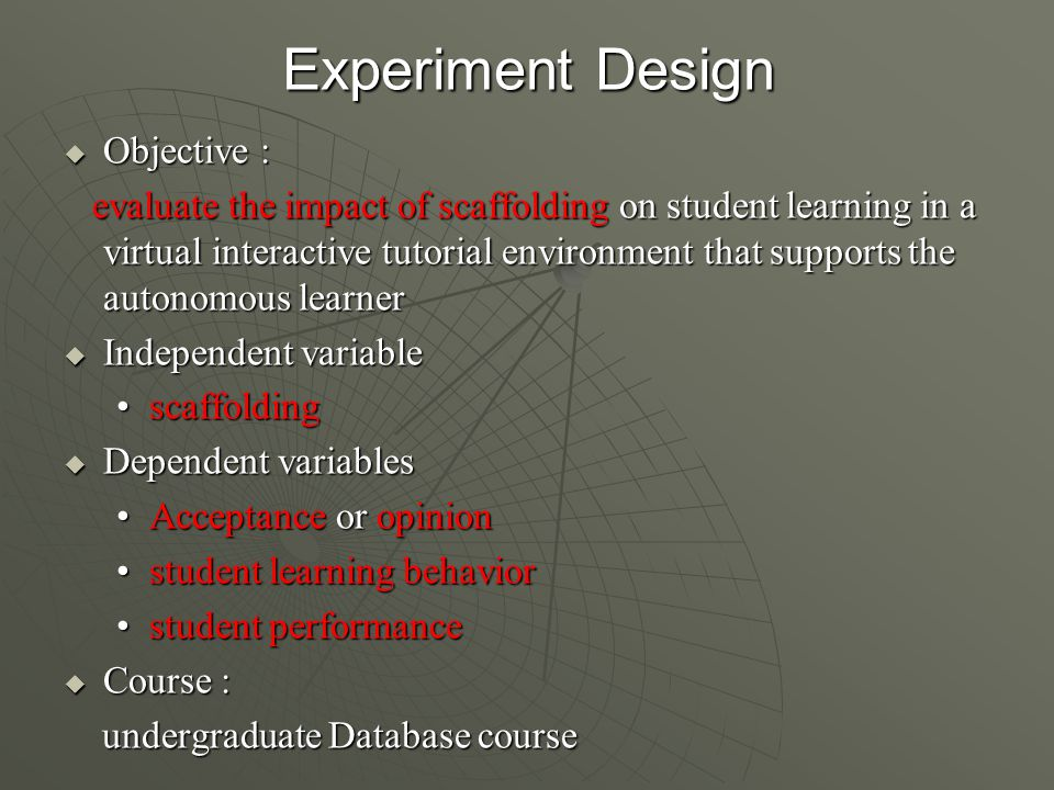 Experiment Design  Objective : evaluate the impact of scaffolding on student learning in a virtual interactive tutorial environment that supports the