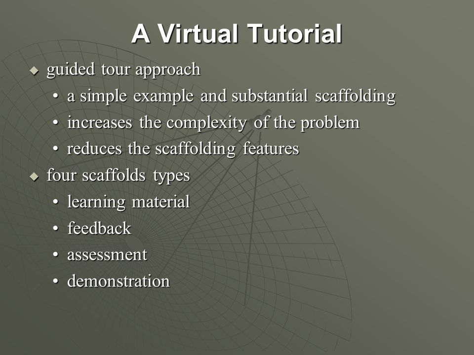 A Virtual Tutorial  guided tour approach a simple example and substantial scaffoldinga simple example and substantial scaffolding increases the complexity of the problemincreases the complexity of the problem reduces the scaffolding featuresreduces the scaffolding features  four scaffolds types learning materiallearning material feedbackfeedback assessmentassessment demonstrationdemonstration