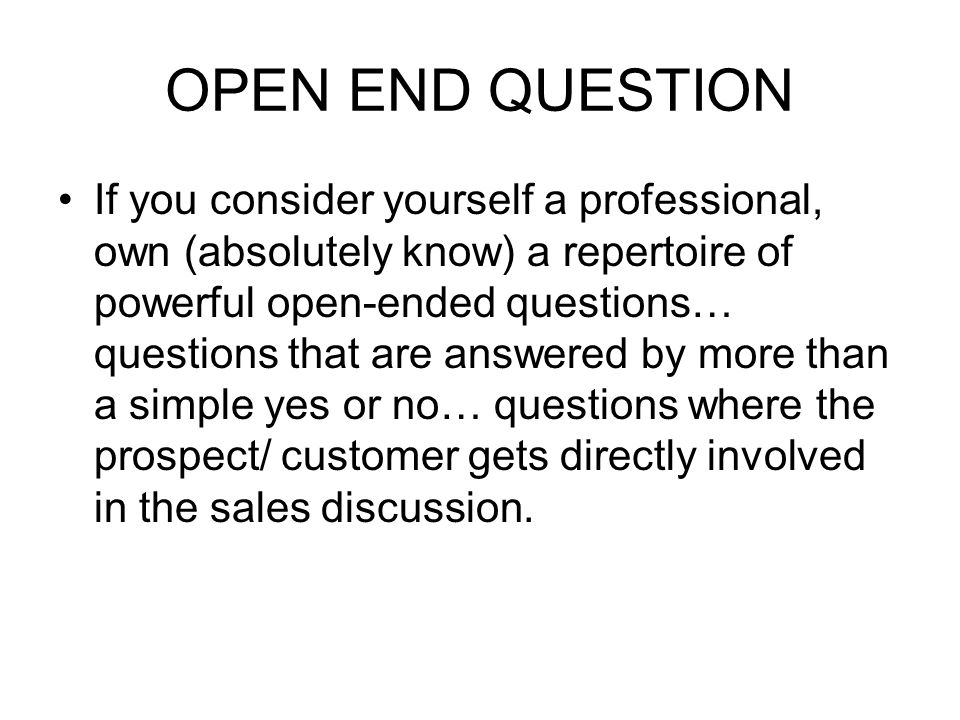 OPEN END QUESTION If you consider yourself a professional, own (absolutely know) a repertoire of powerful open-ended questions… questions that are answered by more than a simple yes or no… questions where the prospect/ customer gets directly involved in the sales discussion.