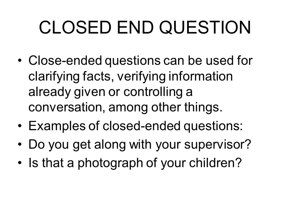 CLOSED END QUESTION Close-ended questions can be used for clarifying facts, verifying information already given or controlling a conversation, among other things.
