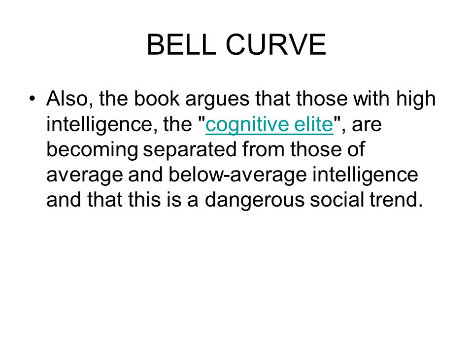BELL CURVE Also, the book argues that those with high intelligence, the cognitive elite , are becoming separated from those of average and below-average intelligence and that this is a dangerous social trend.cognitive elite