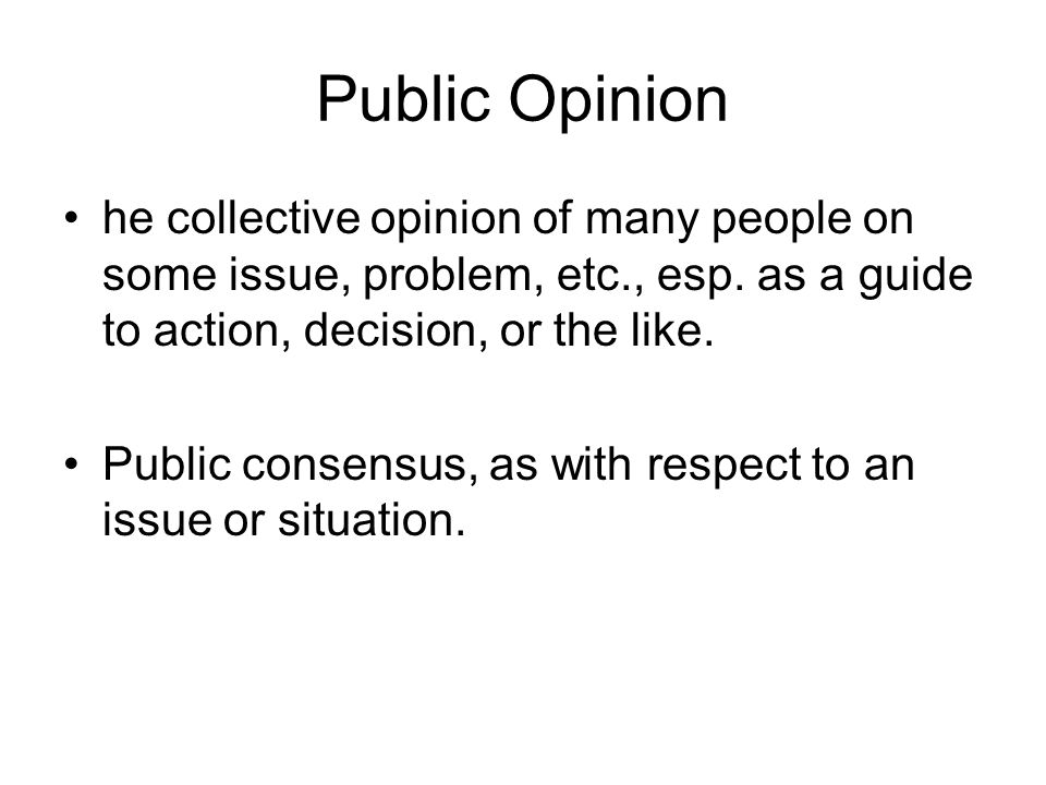 Public Opinion he collective opinion of many people on some issue, problem, etc., esp.