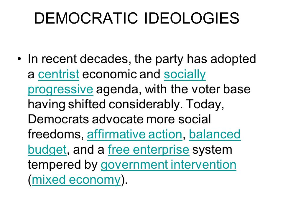 DEMOCRATIC IDEOLOGIES In recent decades, the party has adopted a centrist economic and socially progressive agenda, with the voter base having shifted considerably.