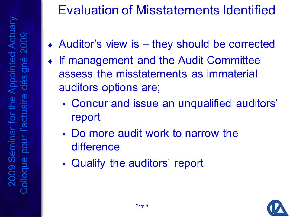 Page 9 Evaluation of Misstatements Identified  Auditor's view is – they should be corrected  If management and the Audit Committee assess the misstatements as immaterial auditors options are;  Concur and issue an unqualified auditors' report  Do more audit work to narrow the difference  Qualify the auditors' report 2009 Seminar for the Appointed Actuary Colloque pour l'actuaire désigné 2009 2009 Seminar for the Appointed Actuary Colloque pour l'actuaire désigné 2009