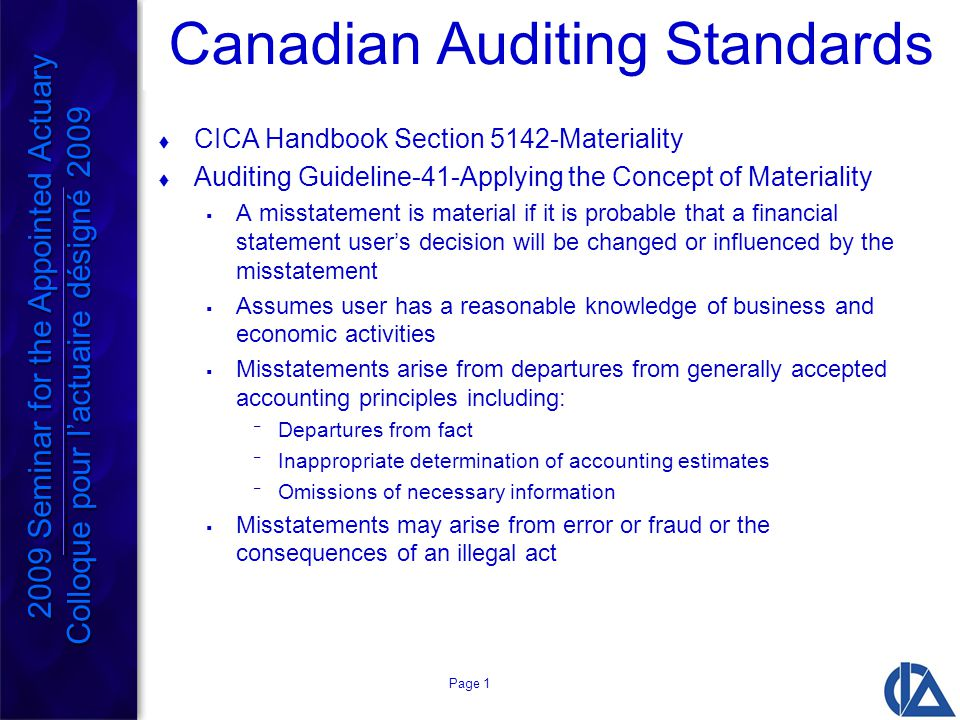 Page 1 Canadian Auditing Standards  CICA Handbook Section 5142-Materiality  Auditing Guideline-41-Applying the Concept of Materiality  A misstatement is material if it is probable that a financial statement user's decision will be changed or influenced by the misstatement  Assumes user has a reasonable knowledge of business and economic activities  Misstatements arise from departures from generally accepted accounting principles including: ¯ Departures from fact ¯ Inappropriate determination of accounting estimates ¯ Omissions of necessary information  Misstatements may arise from error or fraud or the consequences of an illegal act 2009 Seminar for the Appointed Actuary Colloque pour l'actuaire désigné 2009 2009 Seminar for the Appointed Actuary Colloque pour l'actuaire désigné 2009