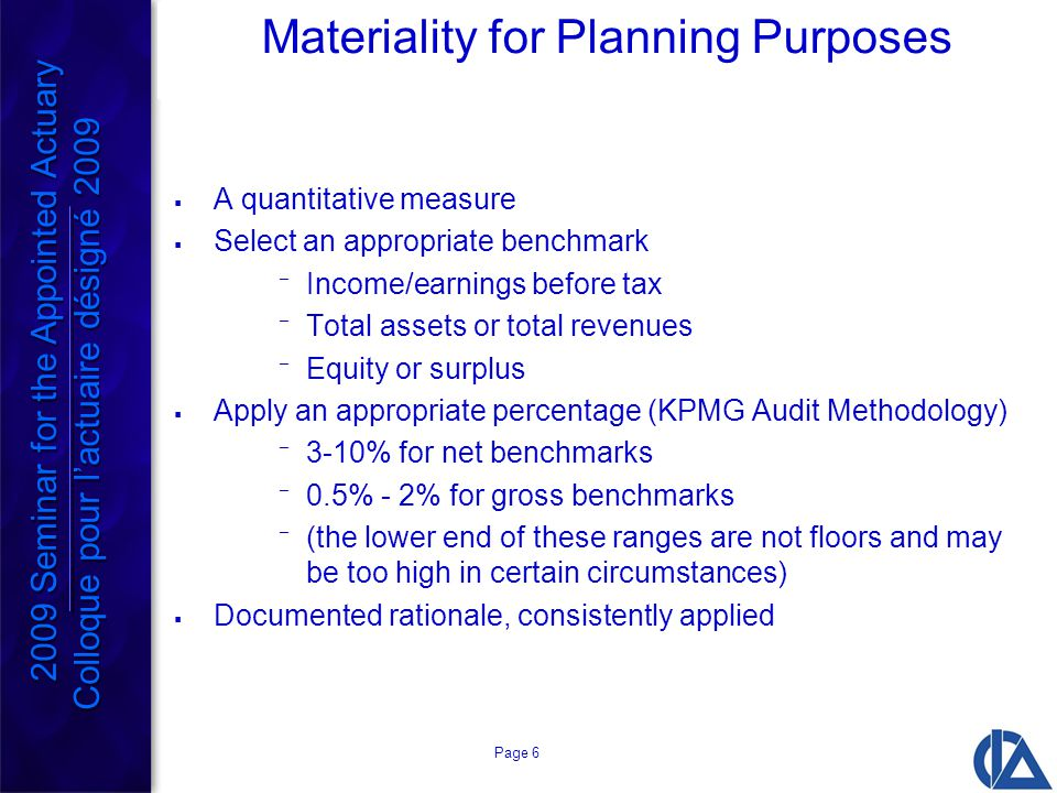 Page 6 Materiality for Planning Purposes  A quantitative measure  Select an appropriate benchmark ¯ Income/earnings before tax ¯ Total assets or total revenues ¯ Equity or surplus  Apply an appropriate percentage (KPMG Audit Methodology) ¯ 3-10% for net benchmarks ¯ 0.5% - 2% for gross benchmarks ¯ (the lower end of these ranges are not floors and may be too high in certain circumstances)  Documented rationale, consistently applied 2009 Seminar for the Appointed Actuary Colloque pour l'actuaire désigné 2009 2009 Seminar for the Appointed Actuary Colloque pour l'actuaire désigné 2009