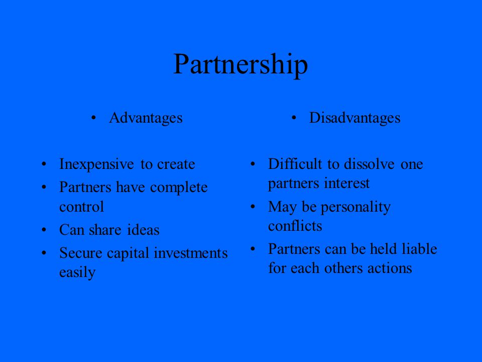 Partnership Advantages Inexpensive to create Partners have complete control Can share ideas Secure capital investments easily Disadvantages Difficult to dissolve one partners interest May be personality conflicts Partners can be held liable for each others actions