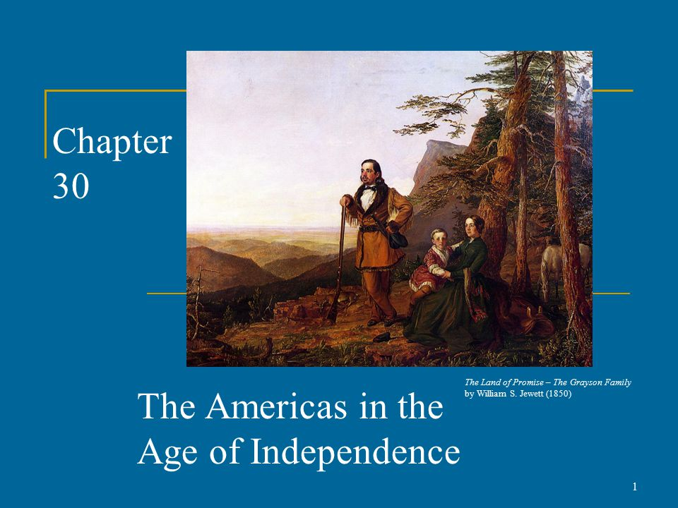 Chapter 30 The Americas in the Age of Independence 1 The Land of Promise – The Grayson Family by William S.