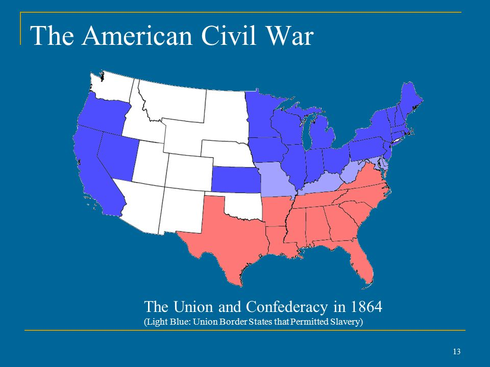 The American Civil War 13 The Union and Confederacy in 1864 (Light Blue: Union Border States that Permitted Slavery)