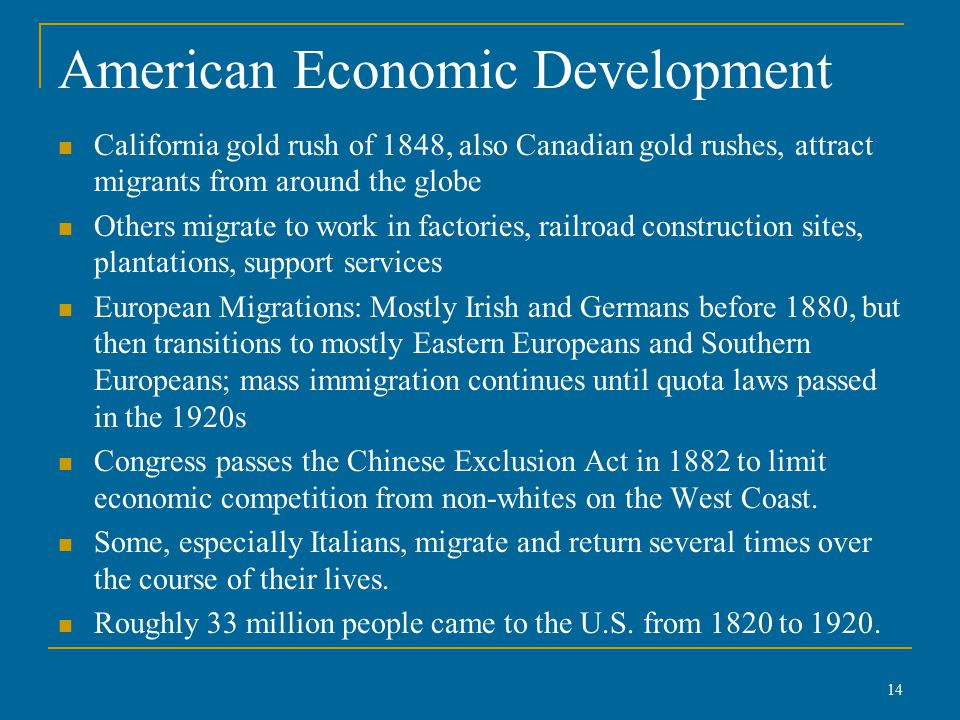 American Economic Development California gold rush of 1848, also Canadian gold rushes, attract migrants from around the globe Others migrate to work in factories, railroad construction sites, plantations, support services European Migrations: Mostly Irish and Germans before 1880, but then transitions to mostly Eastern Europeans and Southern Europeans; mass immigration continues until quota laws passed in the 1920s Congress passes the Chinese Exclusion Act in 1882 to limit economic competition from non-whites on the West Coast.