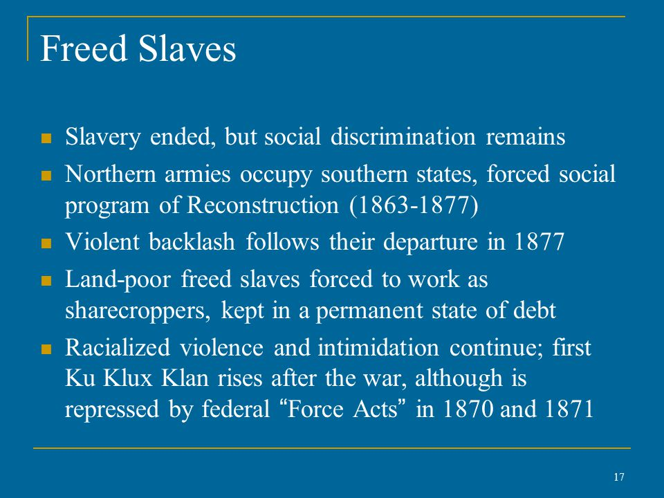 Freed Slaves Slavery ended, but social discrimination remains Northern armies occupy southern states, forced social program of Reconstruction (1863-1877) Violent backlash follows their departure in 1877 Land-poor freed slaves forced to work as sharecroppers, kept in a permanent state of debt Racialized violence and intimidation continue; first Ku Klux Klan rises after the war, although is repressed by federal Force Acts in 1870 and 1871 17