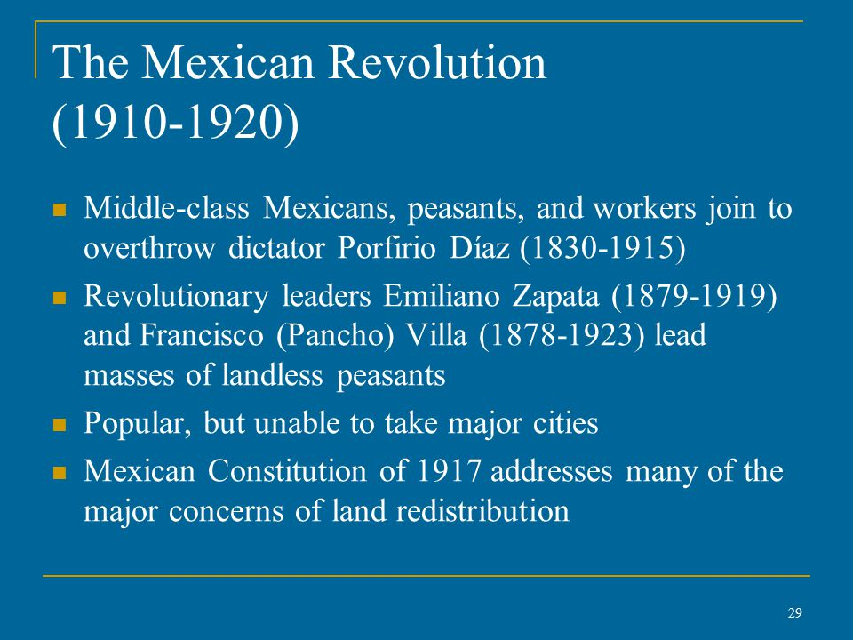The Mexican Revolution (1910-1920) Middle-class Mexicans, peasants, and workers join to overthrow dictator Porfirio Díaz (1830-1915) Revolutionary leaders Emiliano Zapata (1879-1919) and Francisco (Pancho) Villa (1878-1923) lead masses of landless peasants Popular, but unable to take major cities Mexican Constitution of 1917 addresses many of the major concerns of land redistribution 29