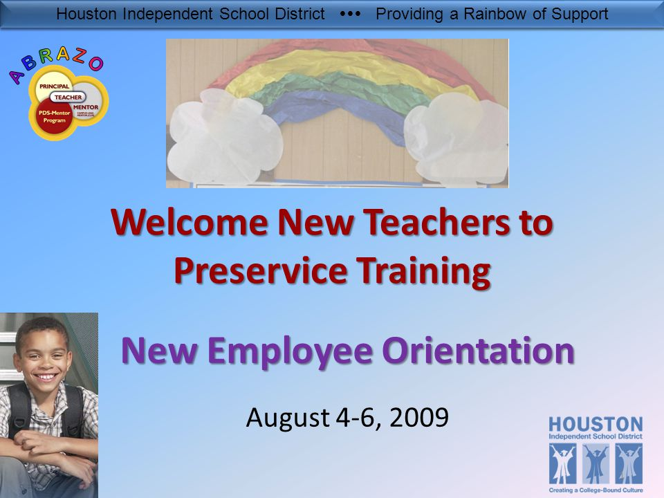 Houston Independent School District  Providing a Rainbow of Support Welcome New Teachers to Preservice Training New Employee Orientation August 4-6, 2009 1