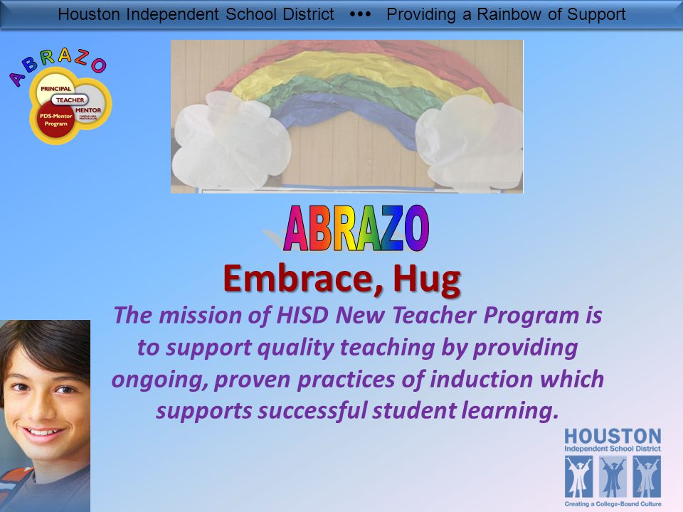 Houston Independent School District  Providing a Rainbow of Support Embrace, Hug The mission of HISD New Teacher Program is to support quality teaching by providing ongoing, proven practices of induction which supports successful student learning.