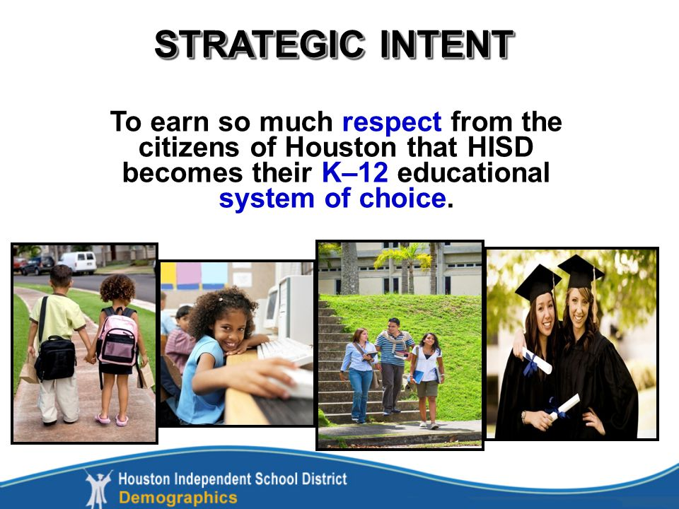 STRATEGIC INTENT To earn so much respect from the citizens of Houston that HISD becomes their K–12 educational system of choice.