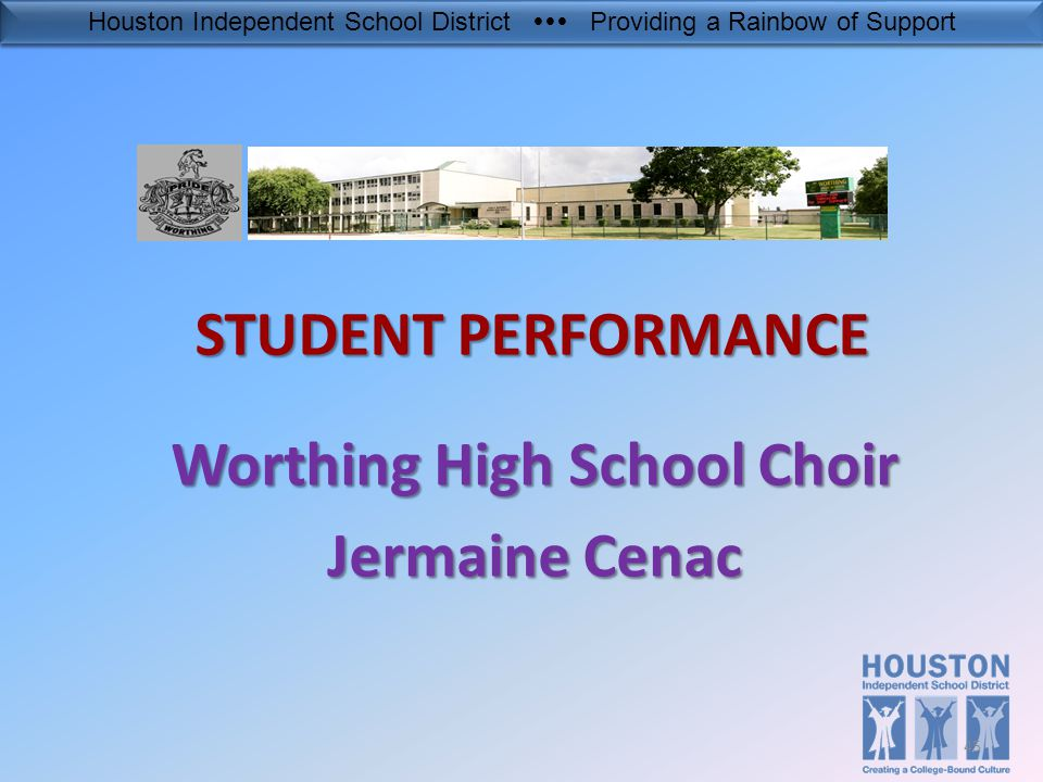 Houston Independent School District  Providing a Rainbow of Support 45 STUDENT PERFORMANCE Worthing High School Choir Jermaine Cenac