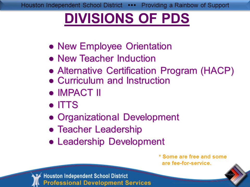 Houston Independent School District  Providing a Rainbow of Support ●New Employee Orientation ●New Teacher Induction ●Alternative Certification Program (HACP) ●Curriculum and Instruction ●IMPACT II ●ITTS ●Organizational Development ●Teacher Leadership ●Leadership Development DIVISIONS OF PDS * Some are free and some are fee-for-service.