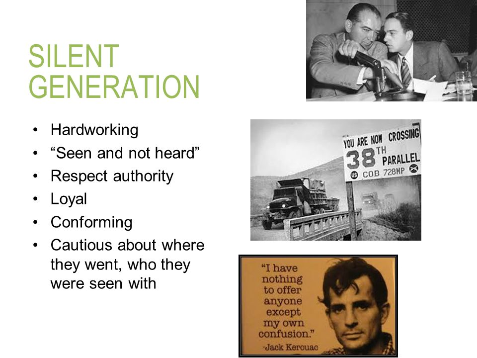 """SILENT GENERATION Hardworking """"Seen and not heard"""" Respect authority Loyal Conforming Cautious about where they went, who they were seen with"""