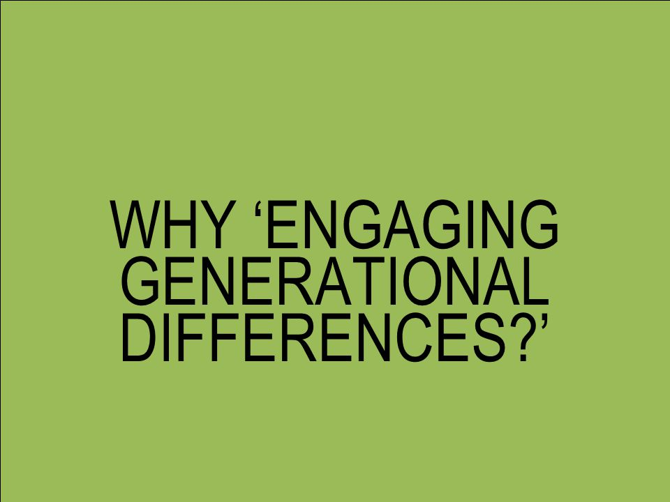 WHY 'ENGAGING GENERATIONAL DIFFERENCES?'