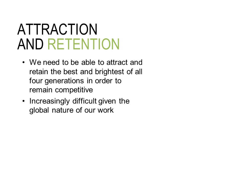ATTRACTION AND RETENTION We need to be able to attract and retain the best and brightest of all four generations in order to remain competitive Increasingly difficult given the global nature of our work