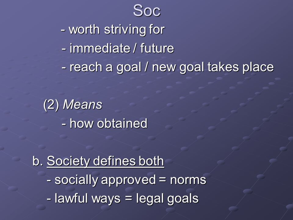 Soc - worth striving for - worth striving for - immediate / future - reach a goal / new goal takes place (2) Means (2) Means - how obtained b. Society