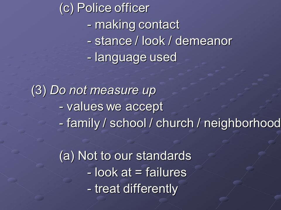 (c) Police officer - making contact - stance / look / demeanor - language used (3) Do not measure up - values we accept - family / school / church / n