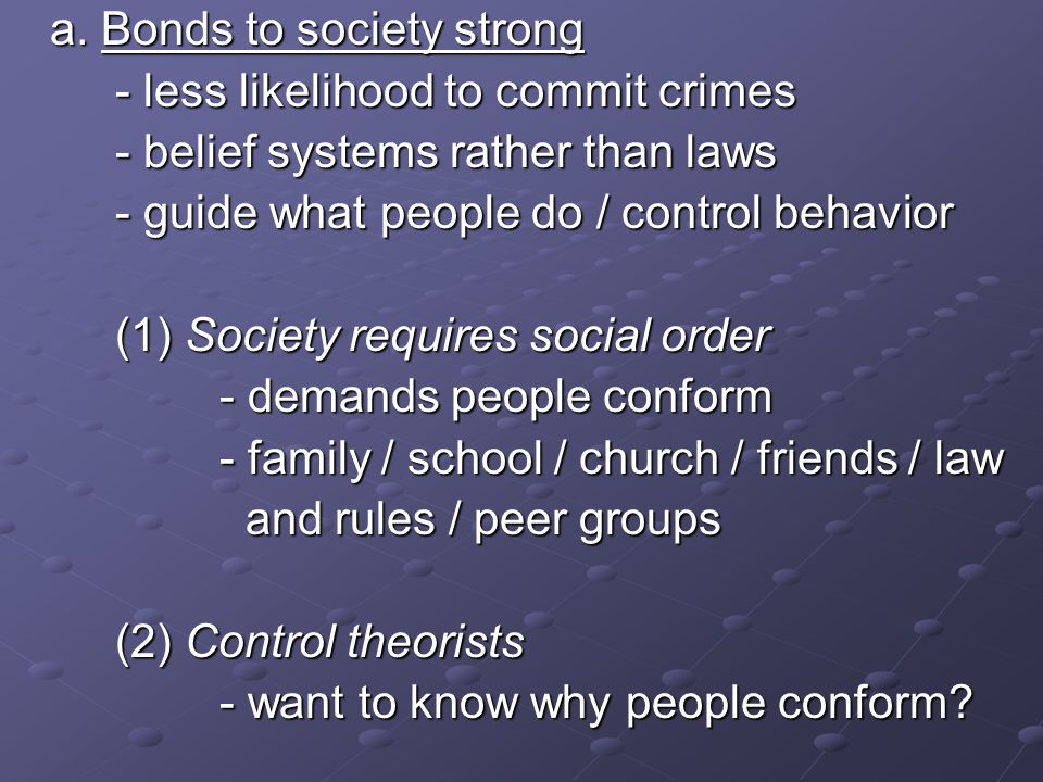 a. Bonds to society strong - less likelihood to commit crimes - belief systems rather than laws - guide what people do / control behavior (1) Society