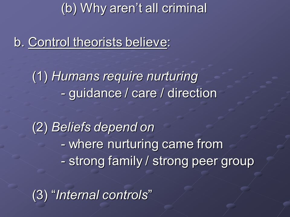 (b) Why aren't all criminal b. Control theorists believe: (1) Humans require nurturing - guidance / care / direction (2) Beliefs depend on - where nur