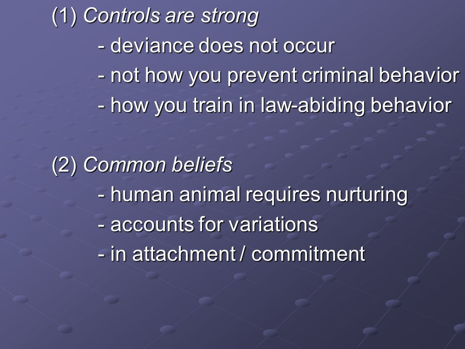 (1) Controls are strong - deviance does not occur - not how you prevent criminal behavior - how you train in law-abiding behavior (2) Common beliefs -