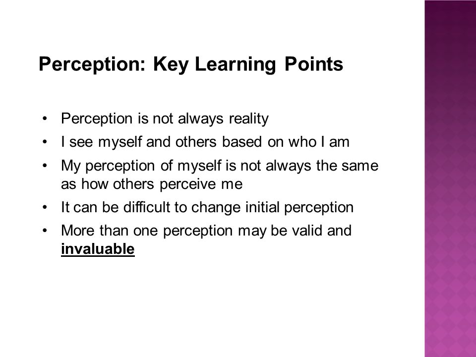 Perception: Key Learning Points Perception is not always reality I see myself and others based on who I am My perception of myself is not always the same as how others perceive me It can be difficult to change initial perception More than one perception may be valid and invaluable