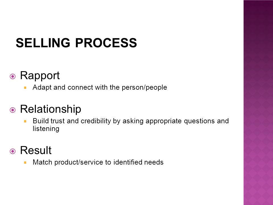 SELLING PROCESS  Rapport  Adapt and connect with the person/people  Relationship  Build trust and credibility by asking appropriate questions and listening  Result  Match product/service to identified needs