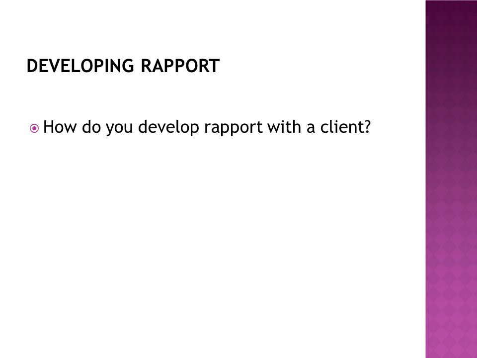 DEVELOPING RAPPORT  How do you develop rapport with a client