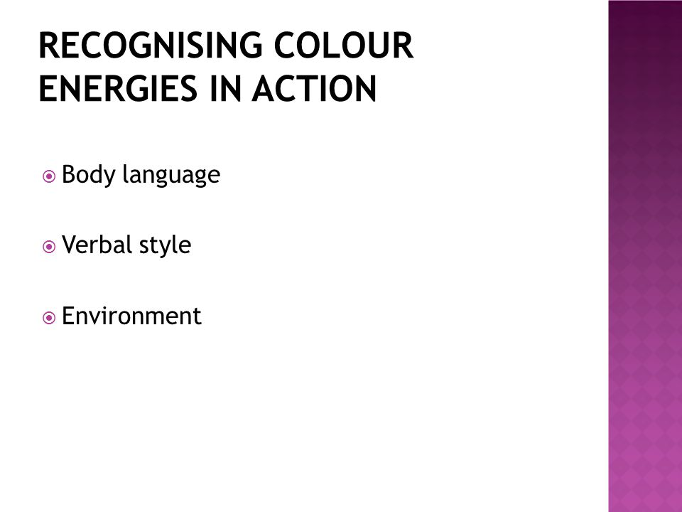 RECOGNISING COLOUR ENERGIES IN ACTION  Body language  Verbal style  Environment