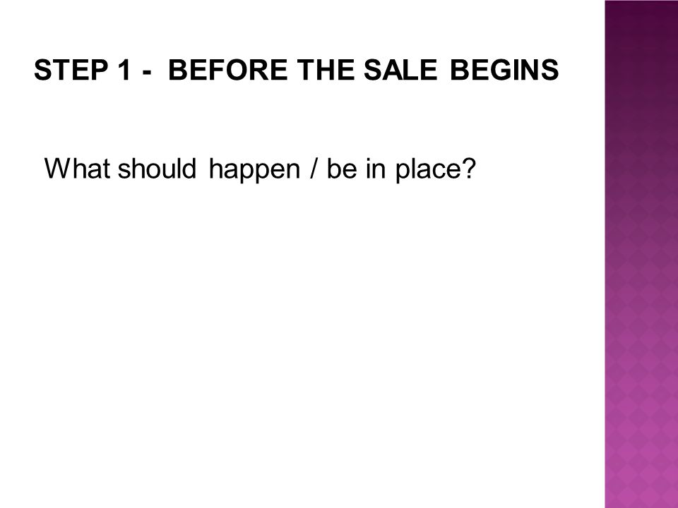 STEP 1 - BEFORE THE SALE BEGINS What should happen / be in place