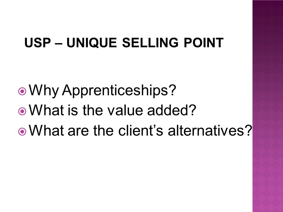 USP – UNIQUE SELLING POINT  Why Apprenticeships.  What is the value added.