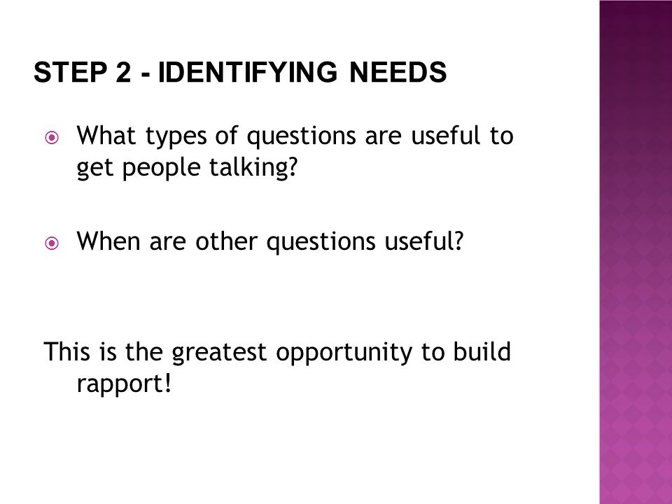 STEP 2 - IDENTIFYING NEEDS  What types of questions are useful to get people talking.