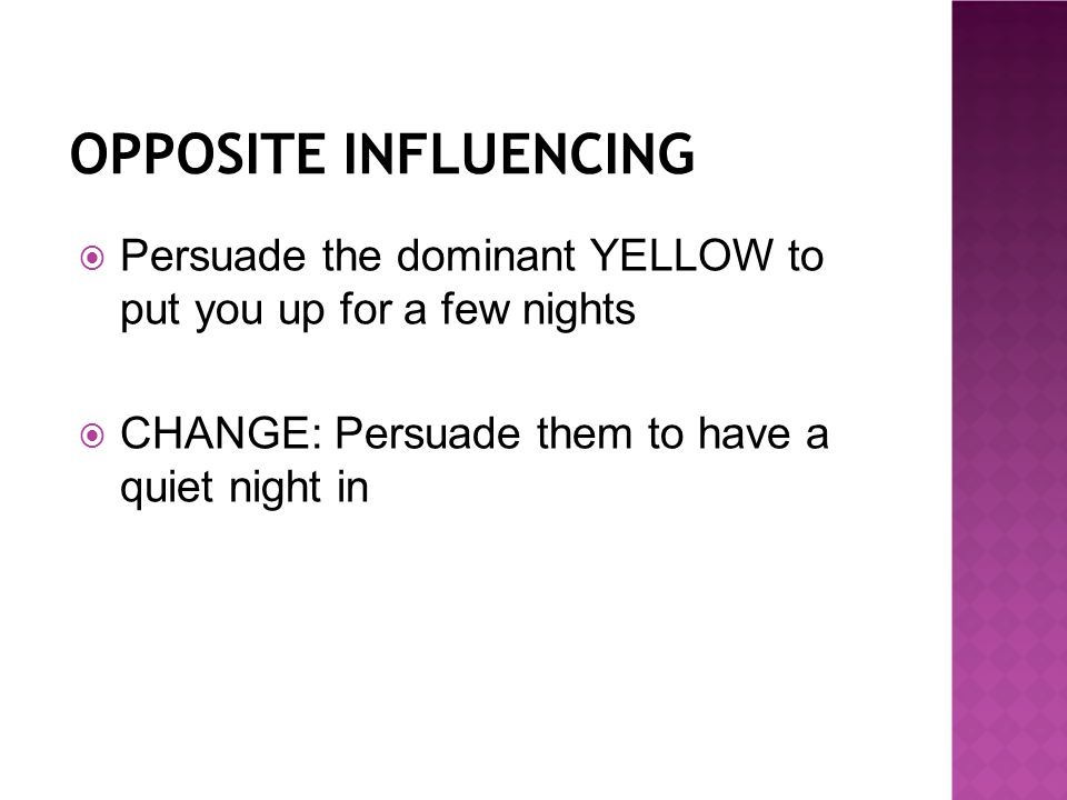 OPPOSITE INFLUENCING  Persuade the dominant YELLOW to put you up for a few nights  CHANGE: Persuade them to have a quiet night in