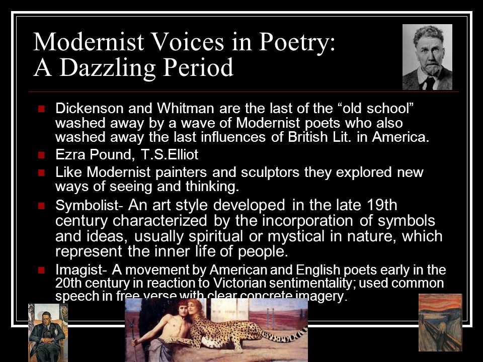 Modernist Voices in Poetry: A Dazzling Period Dickenson and Whitman are the last of the old school washed away by a wave of Modernist poets who also washed away the last influences of British Lit.