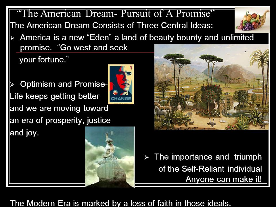 The American Dream- Pursuit of A Promise The American Dream Consists of Three Central Ideas:  America is a new Eden a land of beauty bounty and unlimited promise.